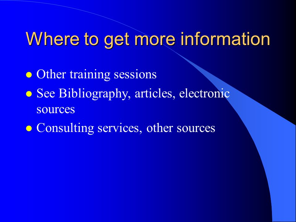 Where to get more information l Other training sessions l See Bibliography, articles, electronic sources l Consulting services, other sources