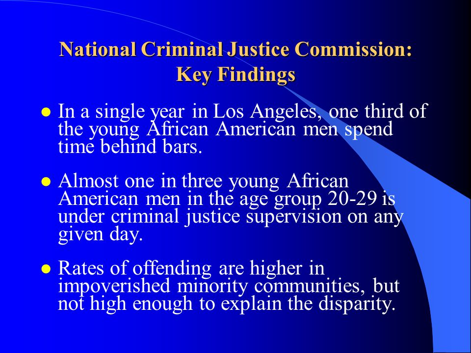 National Criminal Justice Commission: Key Findings l In a single year in Los Angeles, one third of the young African American men spend time behind ba
