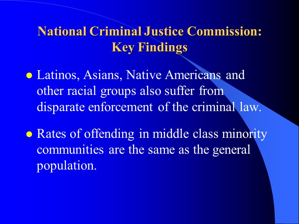 National Criminal Justice Commission: Key Findings l Latinos, Asians, Native Americans and other racial groups also suffer from disparate enforcement