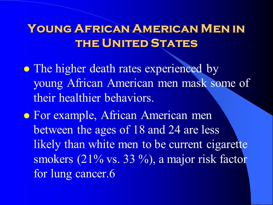 Young African American Men in the United States l The higher death rates experienced by young African American men mask some of their healthier behavi