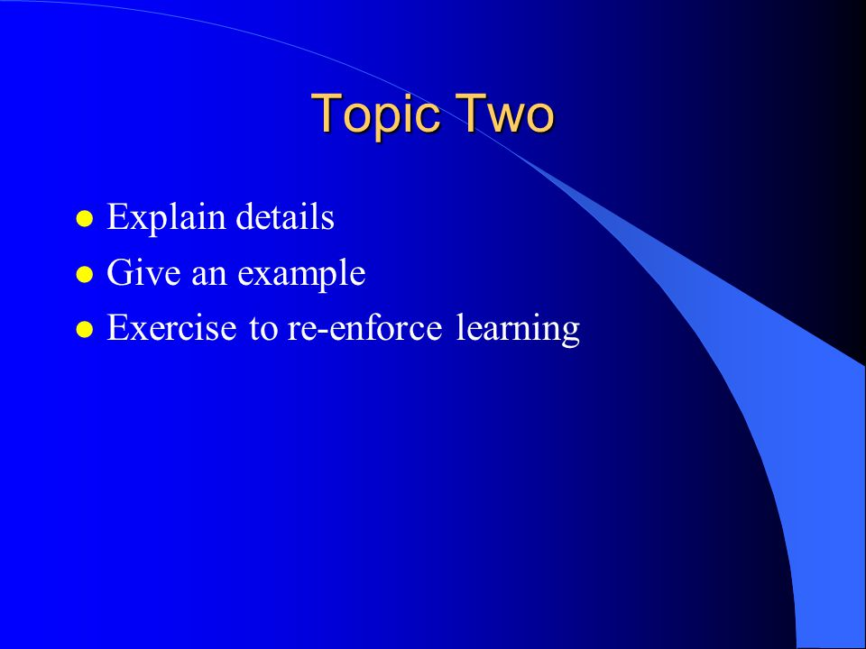 Topic Two l Explain details l Give an example l Exercise to re-enforce learning