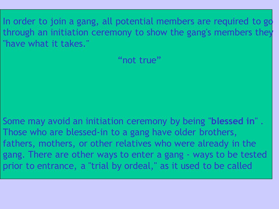 In order to join a gang, all potential members are required to go through an initiation ceremony to show the gang's members they