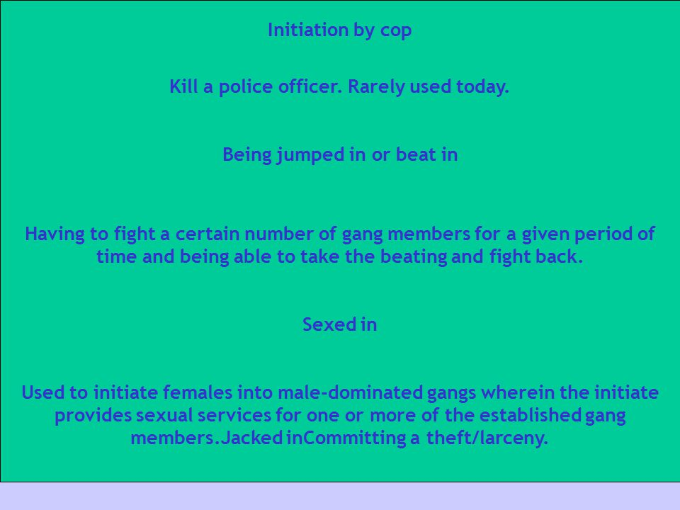 Initiation by cop Kill a police officer. Rarely used today. Being jumped in or beat in Having to fight a certain number of gang members for a given pe