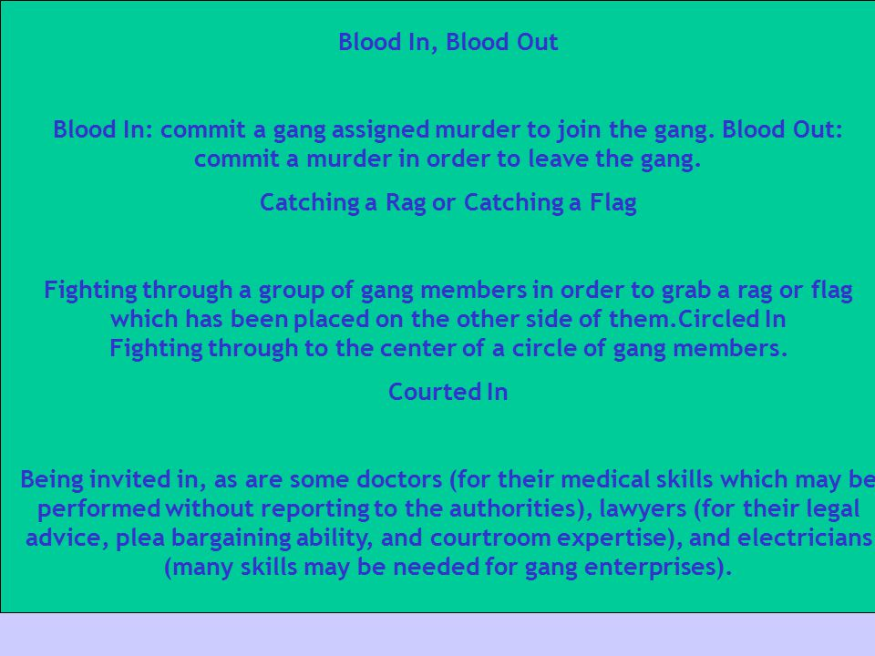 Blood In, Blood Out Blood In: commit a gang assigned murder to join the gang. Blood Out: commit a murder in order to leave the gang. Catching a Rag or