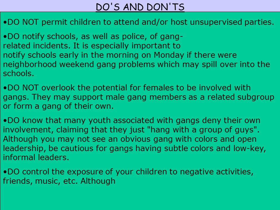 DO'S AND DON'TS DO NOT permit children to attend and/or host unsupervised parties. DO notify schools, as well as police, of gang- related incidents. I
