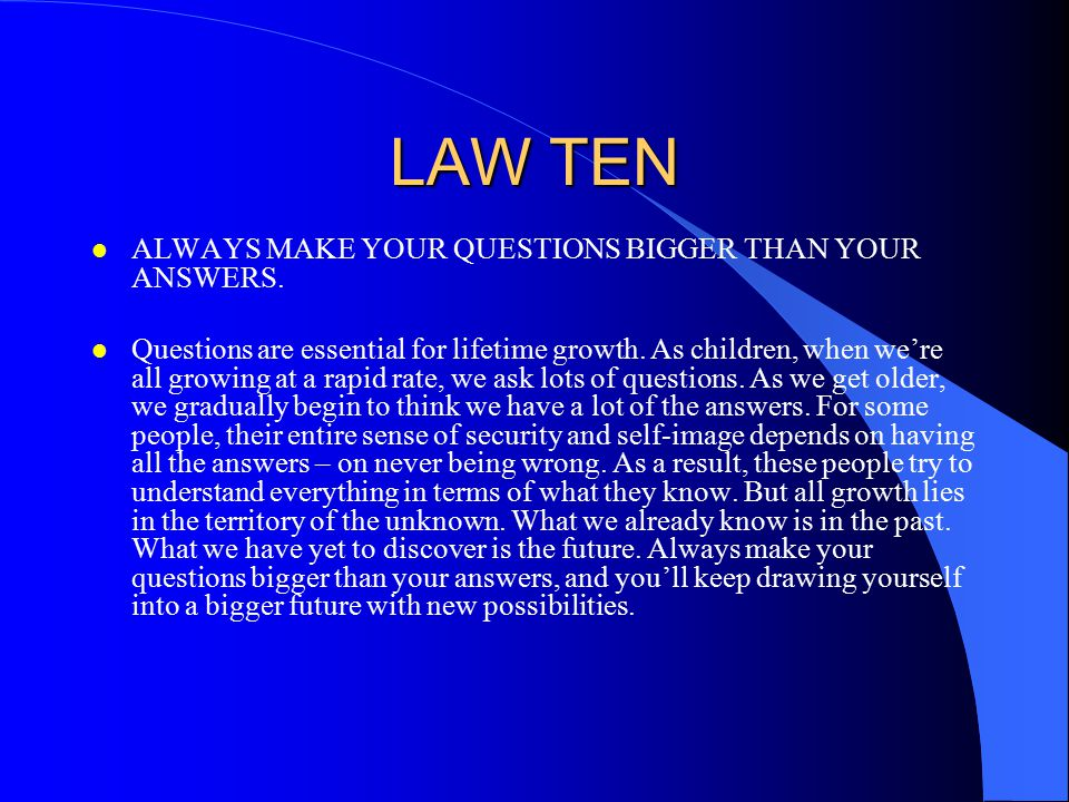 LAW TEN l ALWAYS MAKE YOUR QUESTIONS BIGGER THAN YOUR ANSWERS. l Questions are essential for lifetime growth. As children, when we're all growing at a