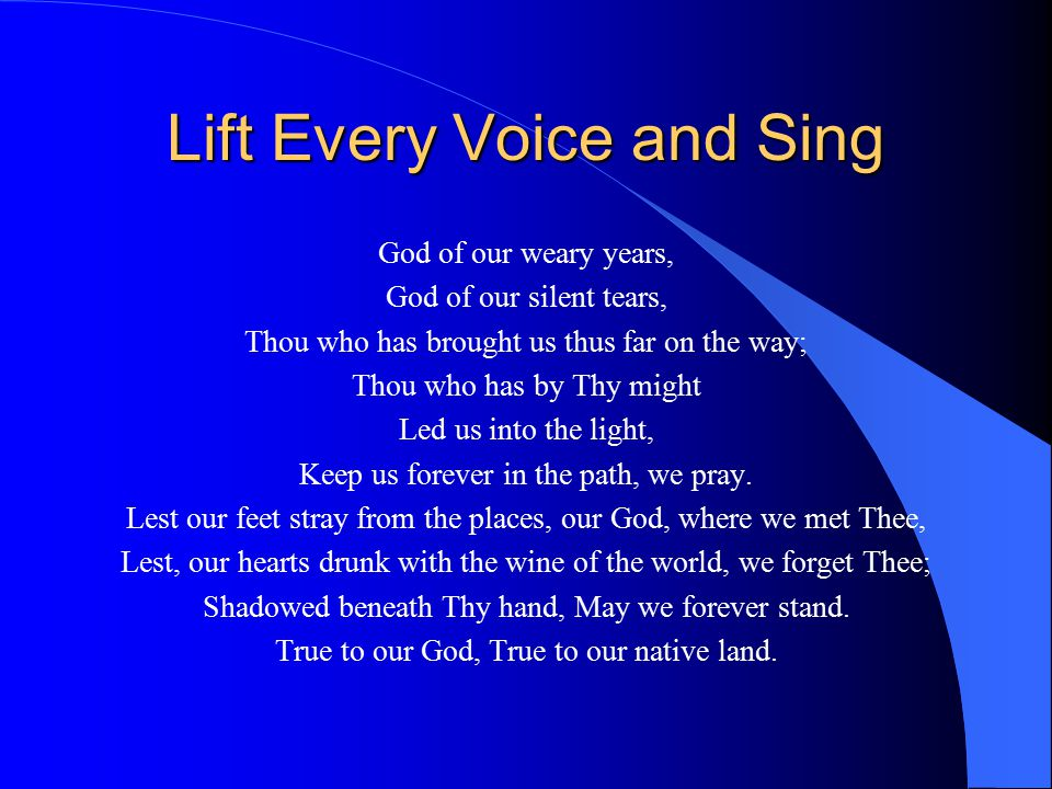 Lift Every Voice and Sing God of our weary years, God of our silent tears, Thou who has brought us thus far on the way; Thou who has by Thy might Led