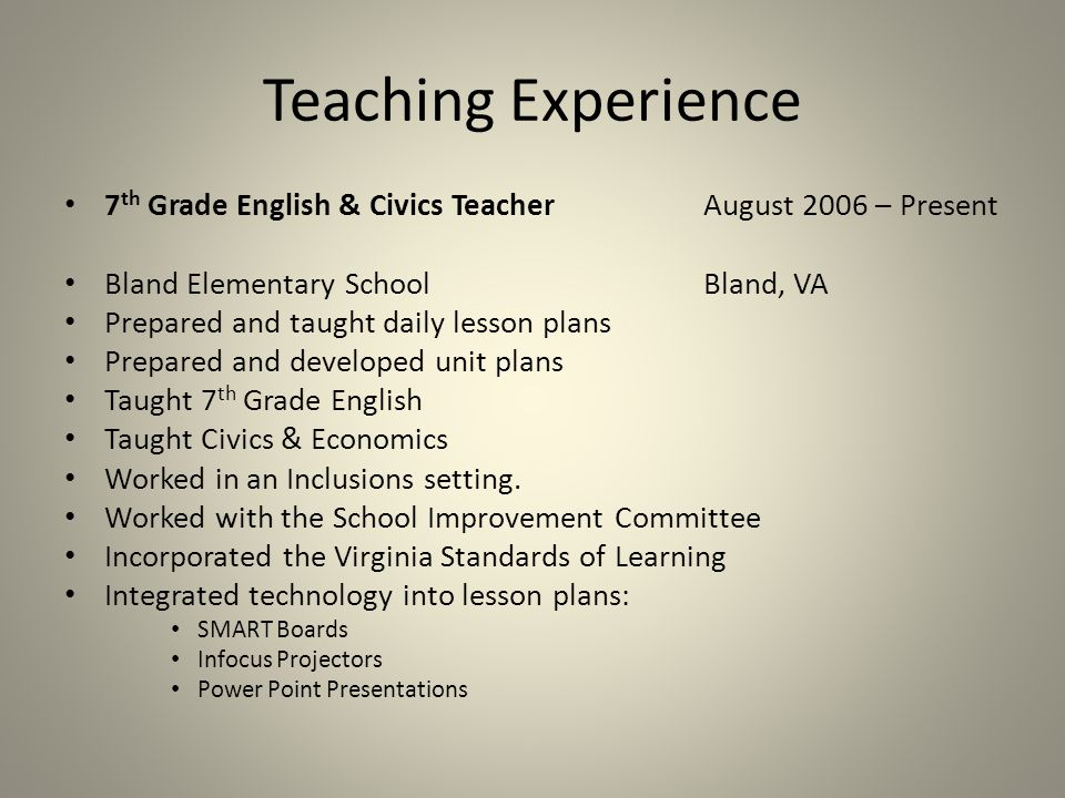 Teaching Experience 7 th Grade English & Civics TeacherAugust 2006 – Present Bland Elementary SchoolBland, VA Prepared and taught daily lesson plans Prepared and developed unit plans Taught 7 th Grade English Taught Civics & Economics Worked in an Inclusions setting.