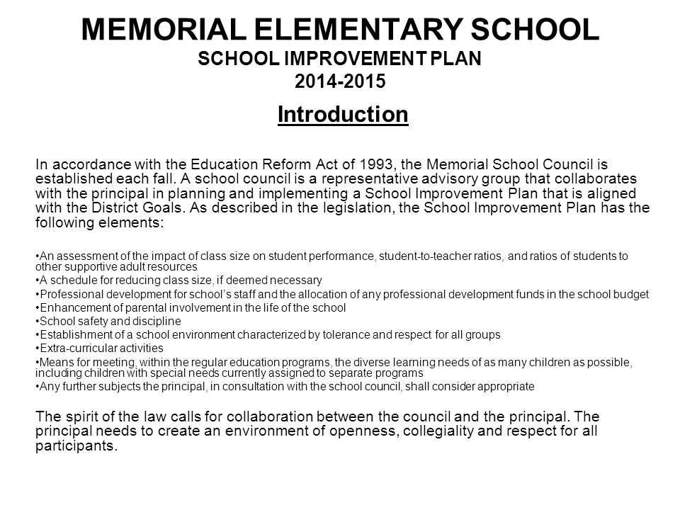 MEMORIAL ELEMENTARY SCHOOL SCHOOL IMPROVEMENT PLAN 2014-2015 OUR DISTRICT CORE VALUES Our students' success results from:  Collaboration between students, educators, parents, and the community  Communication of high expectations and shared accountability  Exemplary teaching and actively engaged learning  Fostering a safe environment of mutual respect and pride in achievement  Recruitment, development, and retention of high quality faculty and staff members  Focus of the future where our students acquire essential skills needed for college and careers