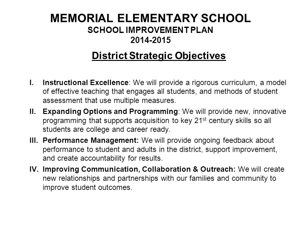 MEMORIAL ELEMENTARY SCHOOL SCHOOL IMPROVEMENT PLAN 2014-2015 District Strategic Objectives I.Instructional Excellence: We will provide a rigorous curr