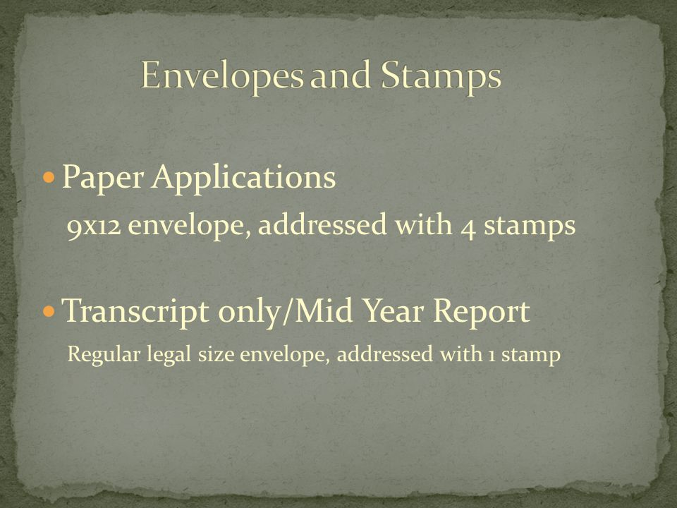 Paper Applications 9x12 envelope, addressed with 4 stamps Transcript only/Mid Year Report Regular legal size envelope, addressed with 1 stamp