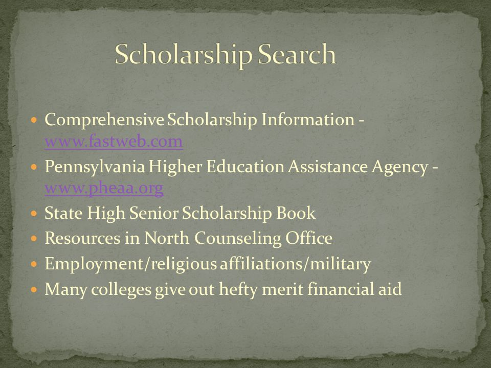 Comprehensive Scholarship Information - www.fastweb.com www.fastweb.com Pennsylvania Higher Education Assistance Agency - www.pheaa.org www.pheaa.org State High Senior Scholarship Book Resources in North Counseling Office Employment/religious affiliations/military Many colleges give out hefty merit financial aid