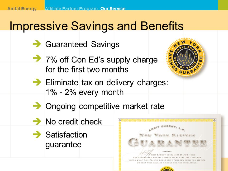 Guaranteed Savings Eliminate tax on delivery charges: 1% - 2% every month Ongoing competitive market rate No credit check 7% off Con Ed's supply charge for the first two months Impressive Savings and Benefits Ambit Energy Affiliate Partner Program Our Service Satisfaction guarantee