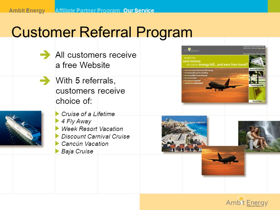 Customer Referral Program All customers receive a free Website With 5 referrals, customers receive choice of: Cruise of a Lifetime 4 Fly Away Week Resort Vacation Discount Carnival Cruise Cancún Vacation Baja Cruise Ambit Energy Affiliate Partner Program Our Service