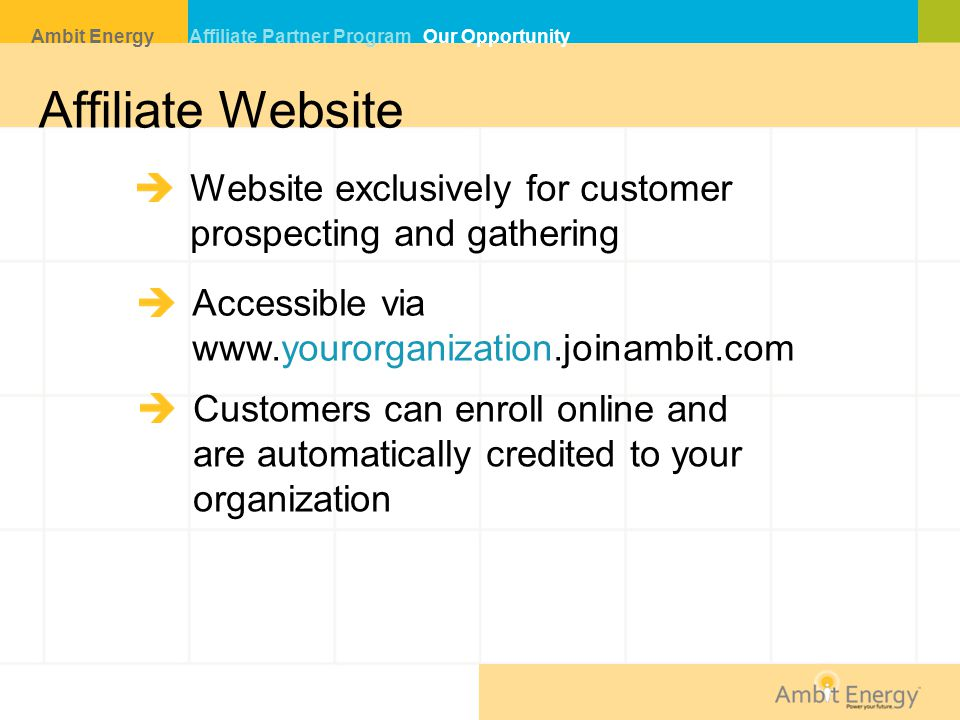 Affiliate Website Website exclusively for customer prospecting and gathering Accessible via www.yourorganization.joinambit.com Customers can enroll online and are automatically credited to your organization Ambit Energy Affiliate Partner Program Our Opportunity