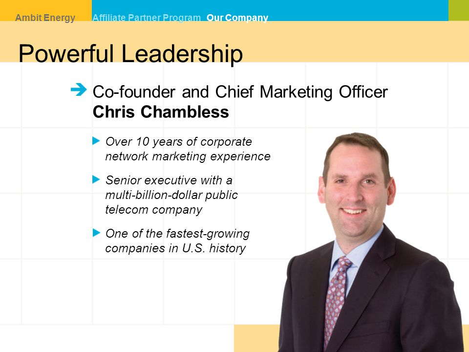 Co-founder and Chief Marketing Officer Chris Chambless Over 10 years of corporate network marketing experience Senior executive with a multi-billion-dollar public telecom company One of the fastest-growing companies in U.S.