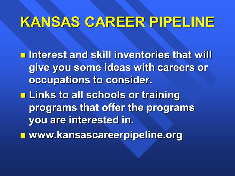 KANSAS CAREER PIPELINE n Interest and skill inventories that will give you some ideas with careers or occupations to consider.