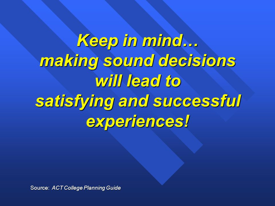 Keep in mind… making sound decisions will lead to satisfying and successful experiences! Source: ACT College Planning Guide