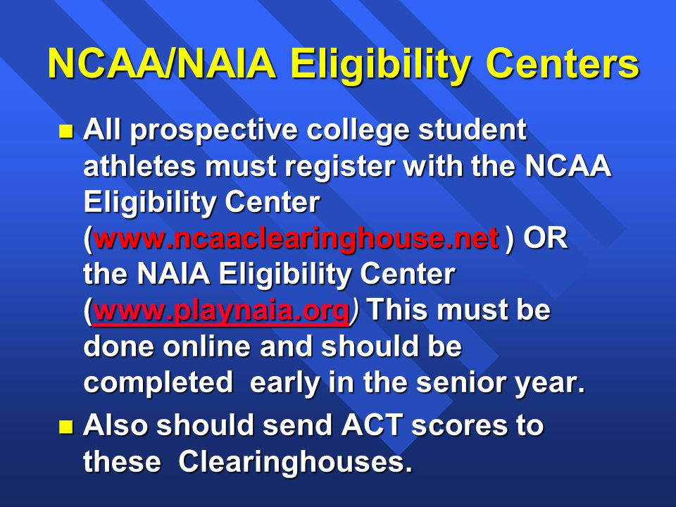 NCAA/NAIA Eligibility Centers n All prospective college student athletes must register with the NCAA Eligibility Center (www.ncaaclearinghouse.net ) OR the NAIA Eligibility Center (www.playnaia.org) This must be done online and should be completed early in the senior year.