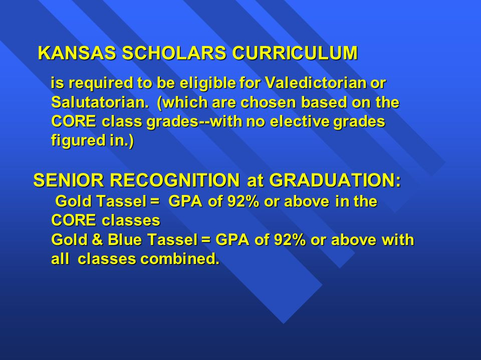 KANSAS SCHOLARS CURRICULUM KANSAS SCHOLARS CURRICULUM is required to be eligible for Valedictorian or Salutatorian.