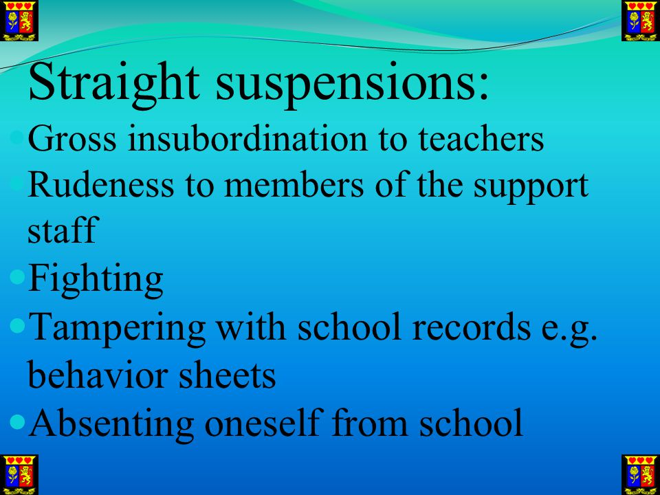 Straight suspensions: Gross insubordination to teachers Rudeness to members of the support staff Fighting Tampering with school records e.g.