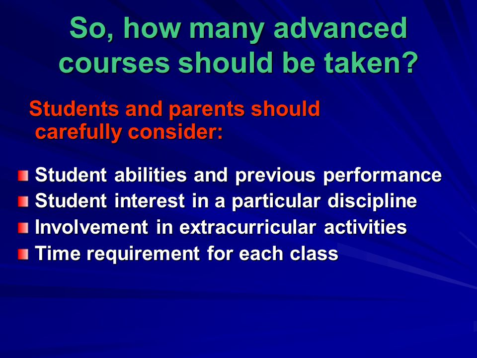 So, how many advanced courses should be taken? Students and parents should carefully consider: Students and parents should carefully consider: Student