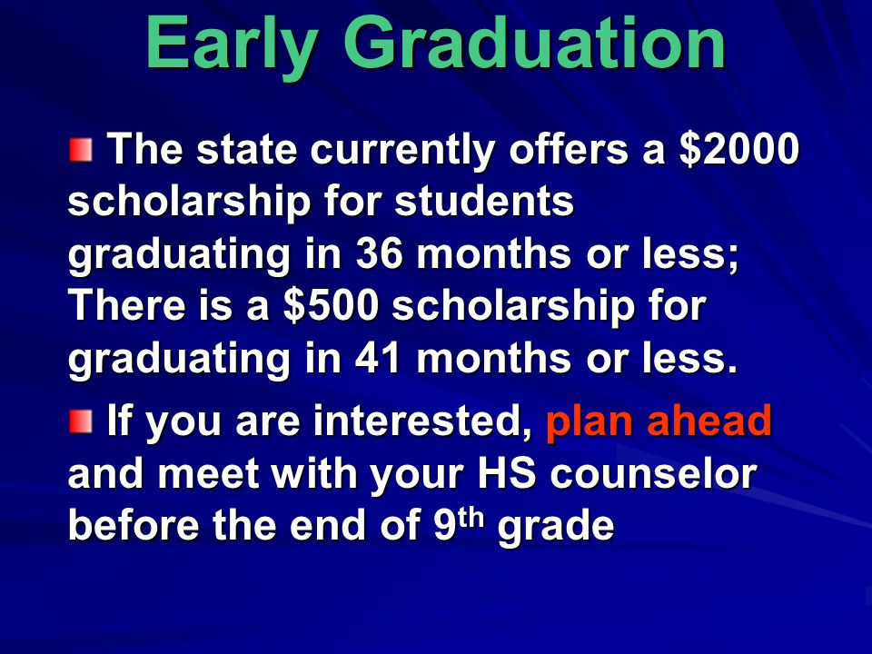 Early Graduation The state currently offers a $2000 scholarship for students graduating in 36 months or less; There is a $500 scholarship for graduating in 41 months or less.