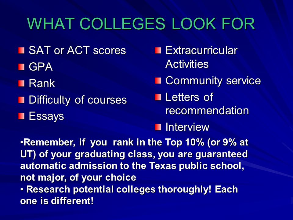 WHAT COLLEGES LOOK FOR SAT or ACT scores GPARank Difficulty of courses Essays Extracurricular Activities Community service Letters of recommendation Interview Remember, if you rank in the Top 10% (or 9% at UT) of your graduating class, you are guaranteed automatic admission to the Texas public school, not major, of your choiceRemember, if you rank in the Top 10% (or 9% at UT) of your graduating class, you are guaranteed automatic admission to the Texas public school, not major, of your choice Research potential colleges thoroughly.