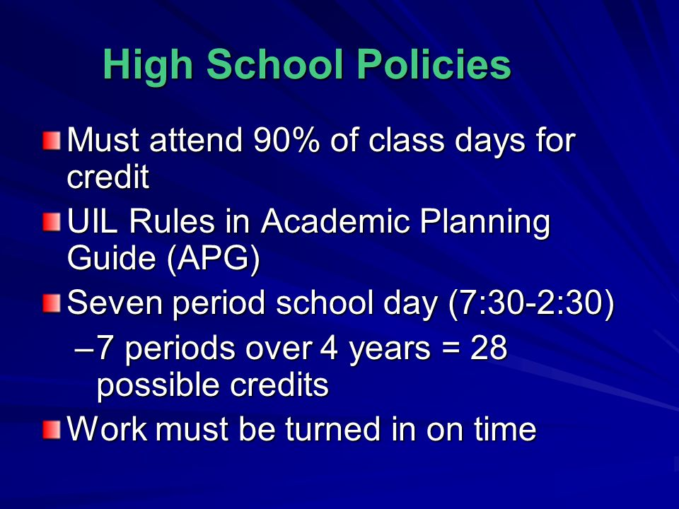 High School Policies Must attend 90% of class days for credit UIL Rules in Academic Planning Guide (APG) Seven period school day (7:30-2:30) –7 periods over 4 years = 28 possible credits Work must be turned in on time