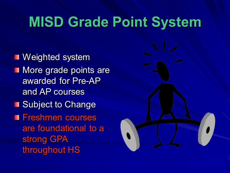 MISD Grade Point System Weighted system More grade points are awarded for Pre-AP and AP courses Subject to Change Freshmen courses are foundational to
