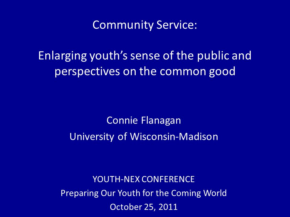 Community Service: Enlarging youth's sense of the public and perspectives on the common good Connie Flanagan University of Wisconsin-Madison YOUTH-NEX CONFERENCE Preparing Our Youth for the Coming World October 25, 2011