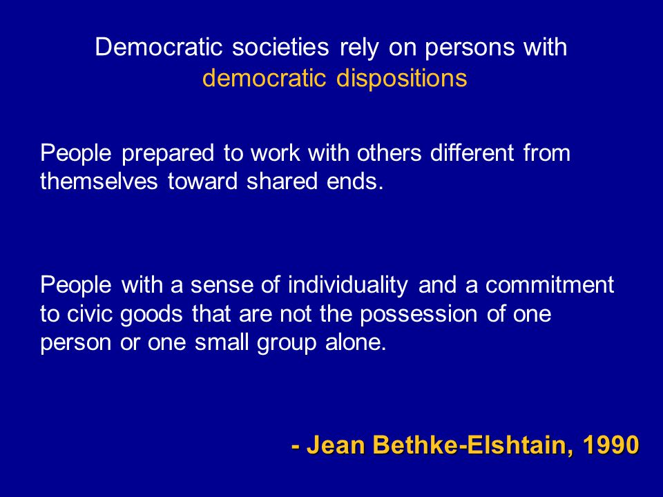 Democratic societies rely on persons with democratic dispositions People prepared to work with others different from themselves toward shared ends.