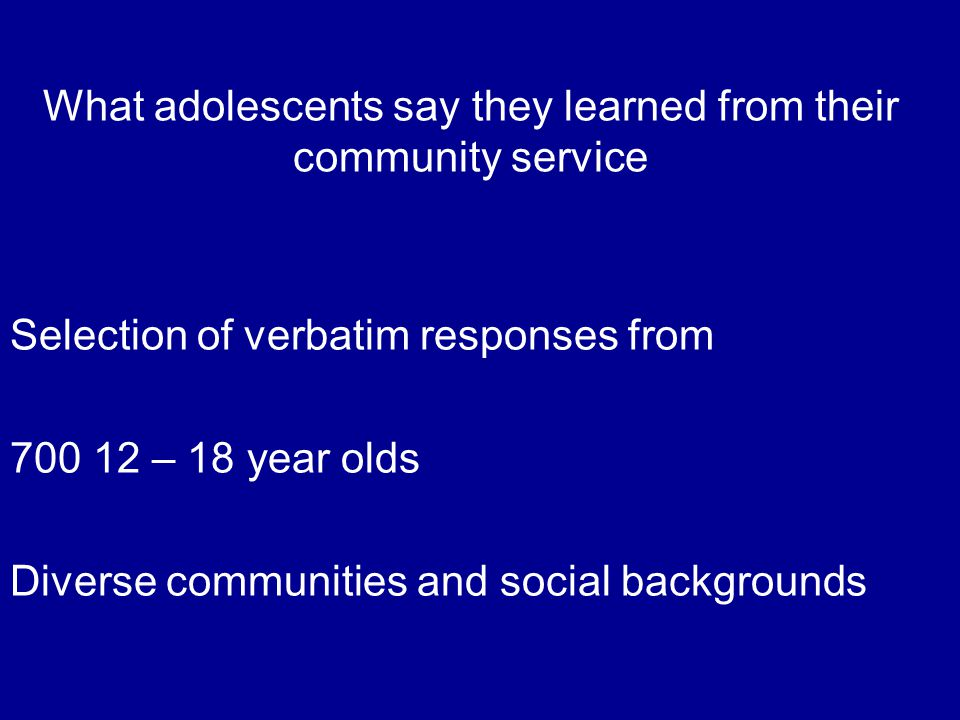 What adolescents say they learned from their community service Selection of verbatim responses from 700 12 – 18 year olds Diverse communities and social backgrounds