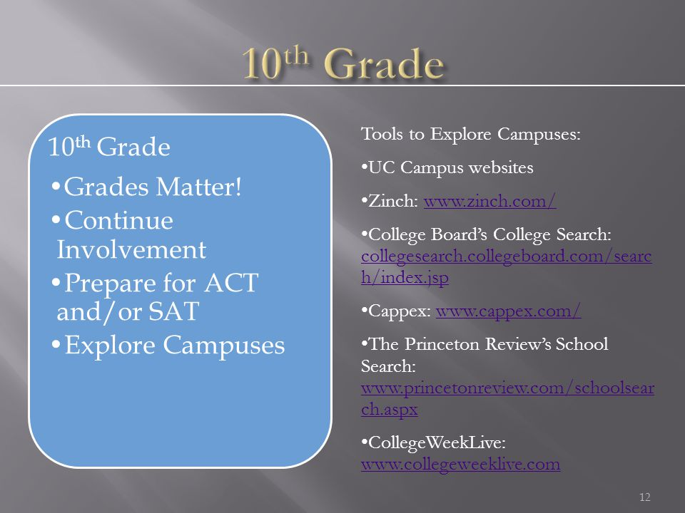 12 Tools to Explore Campuses: UC Campus websites Zinch: www.zinch.com/www.zinch.com/ College Board's College Search: collegesearch.collegeboard.com/searc h/index.jsp collegesearch.collegeboard.com/searc h/index.jsp Cappex: www.cappex.com/www.cappex.com/ The Princeton Review's School Search: www.princetonreview.com/schoolsear ch.aspx www.princetonreview.com/schoolsear ch.aspx CollegeWeekLive: www.collegeweeklive.com www.collegeweeklive.com 10 th Grade Grades Matter.