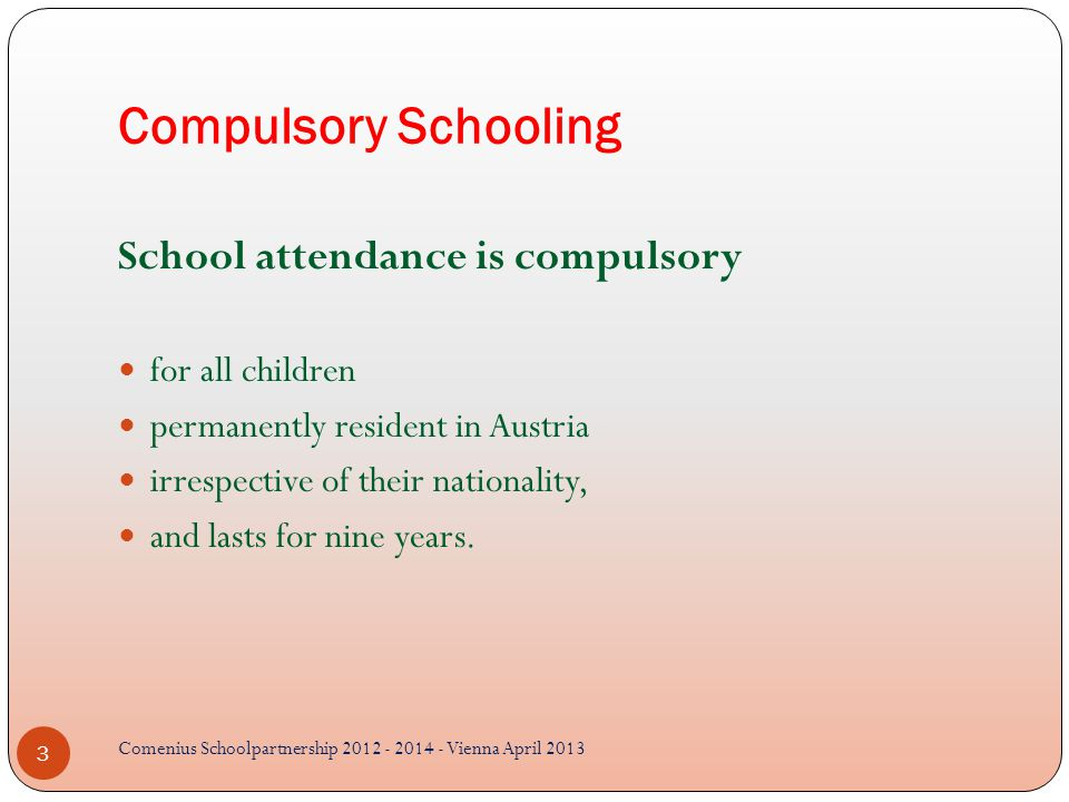 Compulsory Schooling School attendance is compulsory for all children permanently resident in Austria irrespective of their nationality, and lasts for nine years.