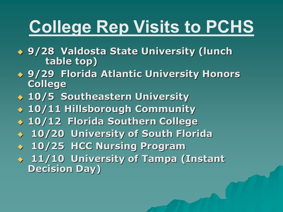 College Rep Visits to PCHS  9/28 Valdosta State University (lunch table top)  9/29 Florida Atlantic University Honors College  10/5 Southeastern University  10/11 Hillsborough Community  10/12 Florida Southern College  10/20 University of South Florida  10/25 HCC Nursing Program  11/10 University of Tampa (Instant Decision Day)