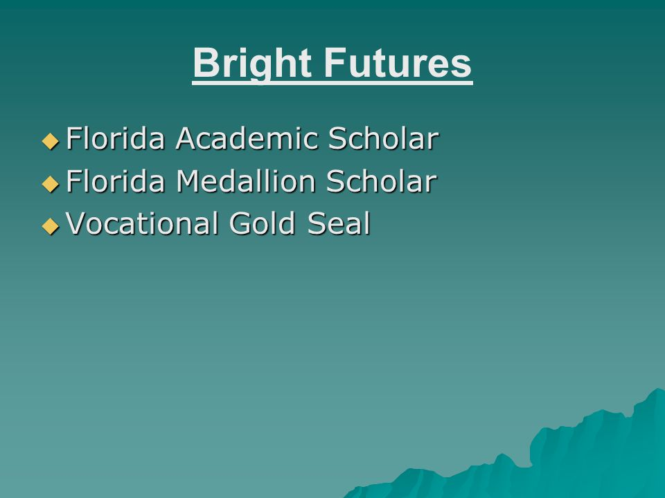 Florida Academic Scholar  3.5 weighted GPA on select core classes  Test score: 1270 SAT OR 28 ACT  75 hours of documented Community Service  Must maintain a 3.0 in college  Will cover $125 per semester hour Tuition at a Florida university (4 year school)  Will cover $77 per semester hour Tuition at a Florida Community College  Does not cover summer terms