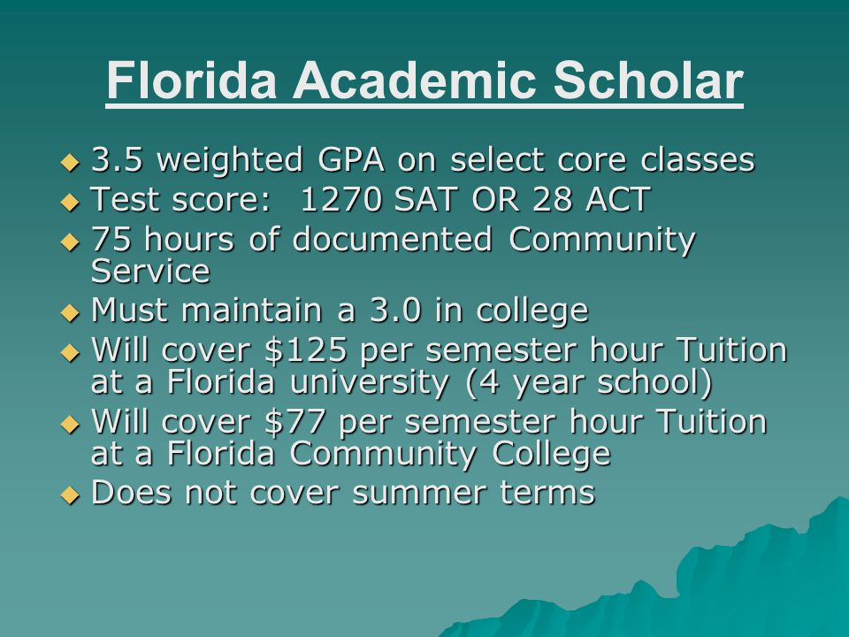 Florida Academic Scholar  3.5 weighted GPA on select core classes  Test score: 1270 SAT OR 28 ACT  75 hours of documented Community Service  Must maintain a 3.0 in college  Will cover $125 per semester hour Tuition at a Florida university (4 year school)  Will cover $77 per semester hour Tuition at a Florida Community College  Does not cover summer terms
