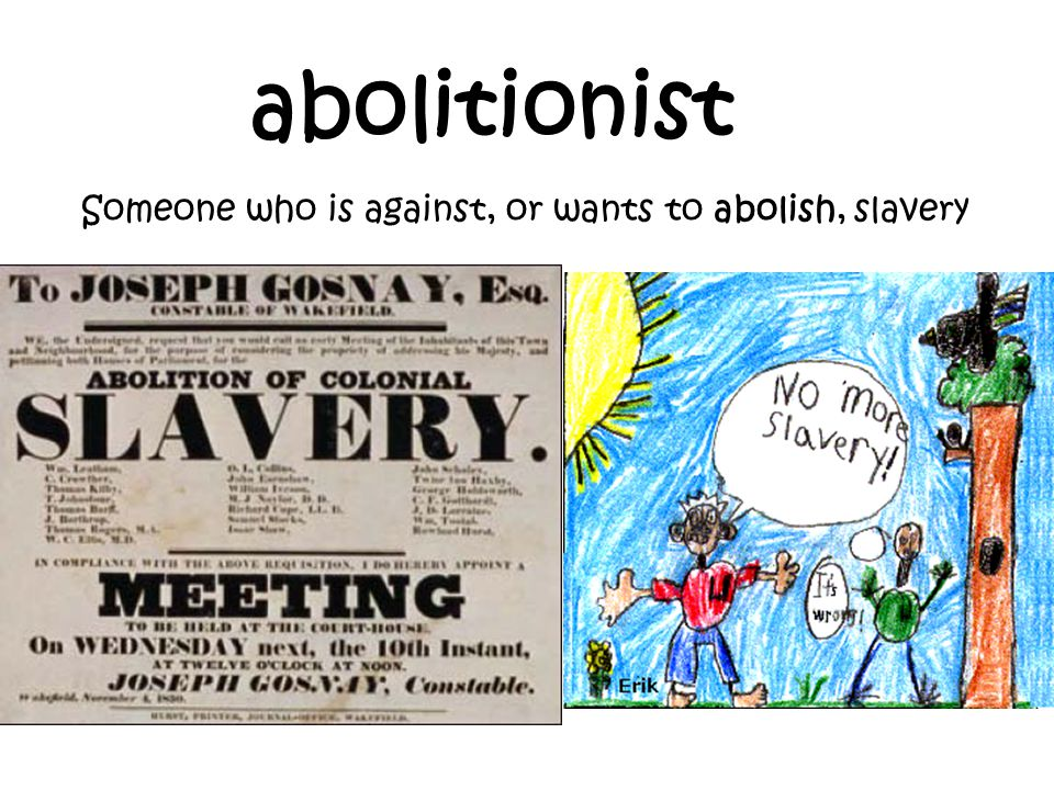 abolitionist Someone who is against, or wants to abolish, slavery