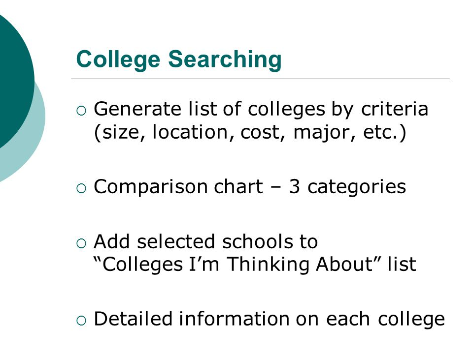 College Searching  Generate list of colleges by criteria (size, location, cost, major, etc.)  Comparison chart – 3 categories  Add selected schools to Colleges I'm Thinking About list  Detailed information on each college