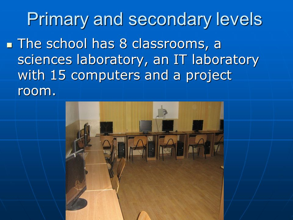Primary and secondary levels The school has 8 classrooms, a sciences laboratory, an IT laboratory with 15 computers and a project room. The school has