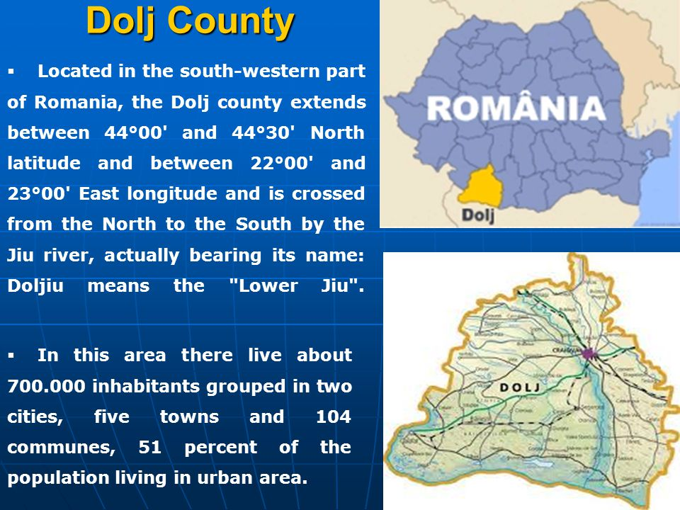 Dolj County  Located in the south-western part of Romania, the Dolj county extends between 44°00' and 44°30' North latitude and between 22°00' and 23