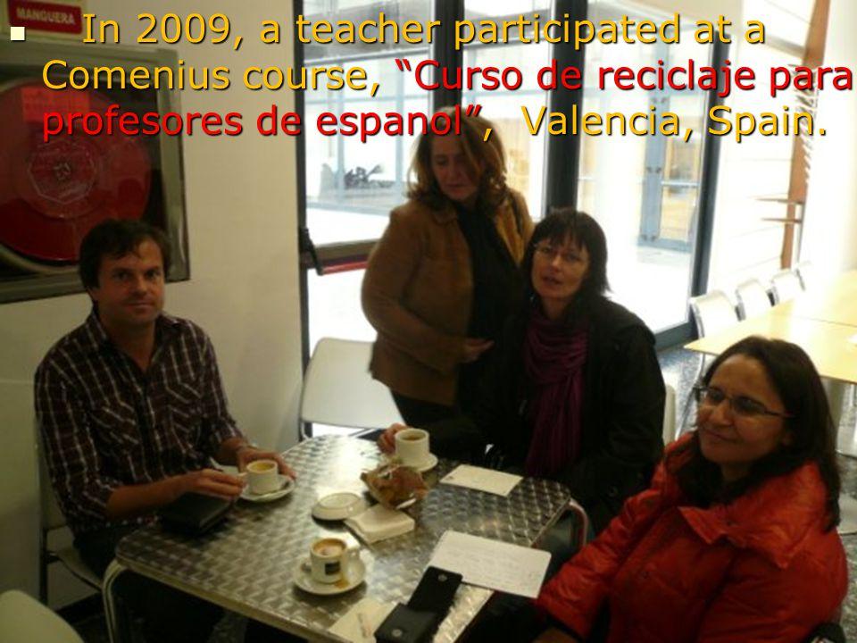 In 2009, a teacher participated at a Comenius course, Curso de reciclaje para profesores de espanol , Valencia, Spain.
