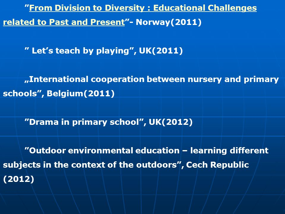 "From Division to Diversity : Educational Challenges related to Past and Present - Norway(2011)From Division to Diversity : Educational Challenges related to Past and Present Let's teach by playing , UK(2011) ""International cooperation between nursery and primary schools , Belgium(2011) Drama in primary school , UK(2012) Outdoor environmental education – learning different subjects in the context of the outdoors , Cech Republic (2012)"