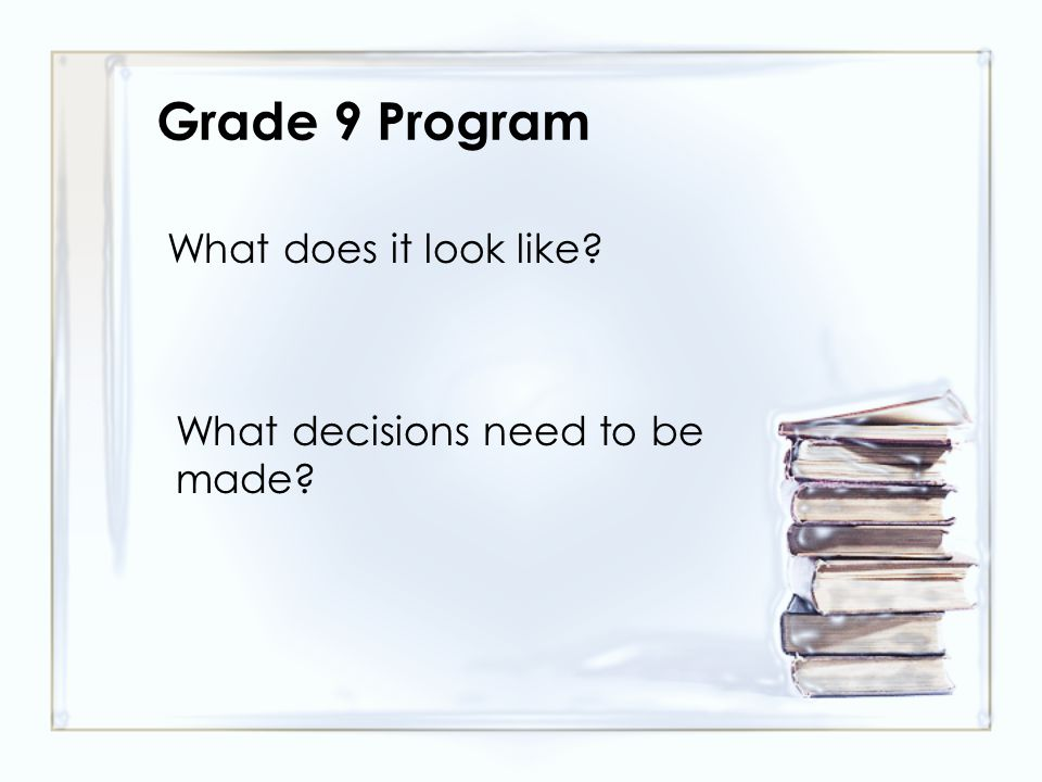Grade 9 Program What does it look like? What decisions need to be made?
