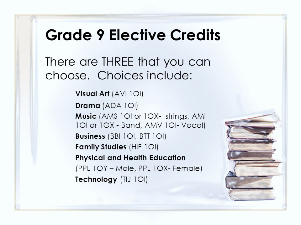 Grade 9 Elective Credits There are THREE that you can choose.