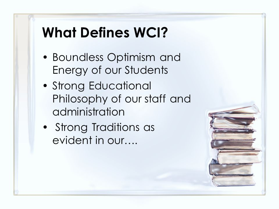 What Defines WCI? Boundless Optimism and Energy of our Students Strong Educational Philosophy of our staff and administration Strong Traditions as evi