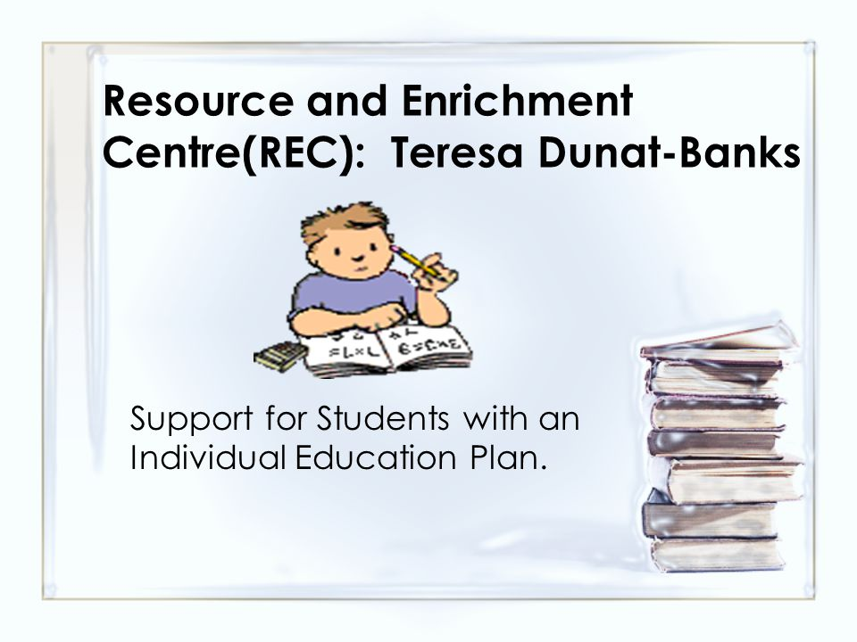 Resource and Enrichment Centre(REC): Teresa Dunat-Banks Support for Students with an Individual Education Plan.