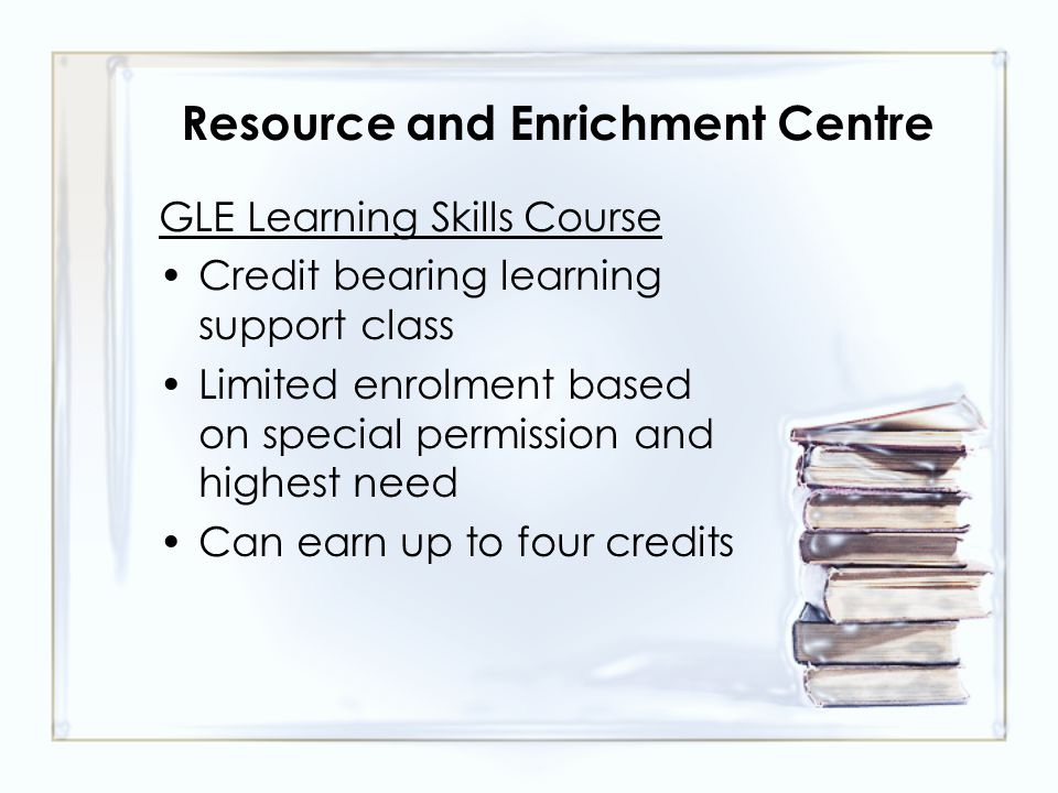Resource and Enrichment Centre GLE Learning Skills Course Credit bearing learning support class Limited enrolment based on special permission and highest need Can earn up to four credits