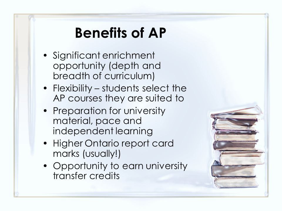 Benefits of AP Significant enrichment opportunity (depth and breadth of curriculum) Flexibility – students select the AP courses they are suited to Preparation for university material, pace and independent learning Higher Ontario report card marks (usually!) Opportunity to earn university transfer credits